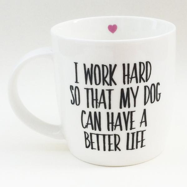 Love The Mug I Work Hard So That My Dog Can Have a Better Life